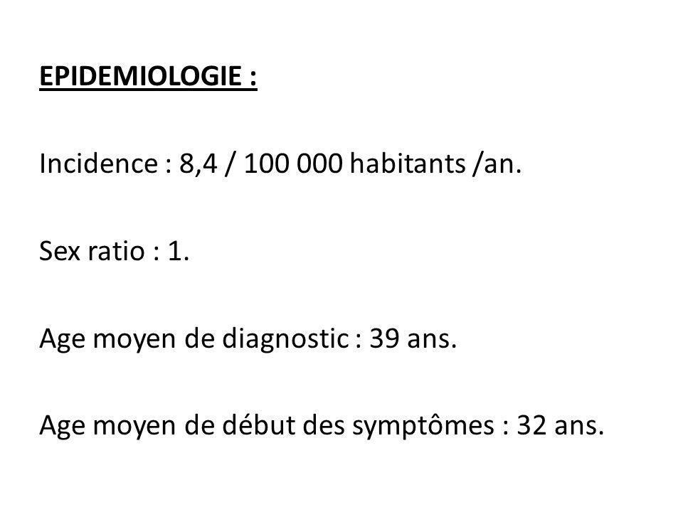 EPIDEMIOLOGIE : Incidence : 8,4 / 100 000 habitants /an. Sex ratio : 1. Age moyen de diagnostic : 39 ans. Age moyen de début des symptômes : 32 ans.