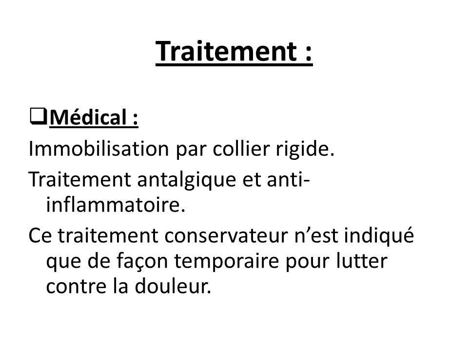 Traitement :  Médical : Immobilisation par collier rigide. Traitement antalgique et anti- inflammatoire. Ce traitement conservateur n'est indiqué que