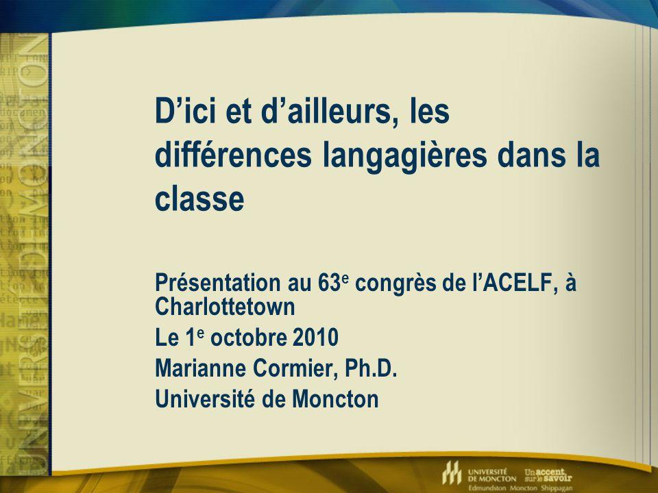D'ici et d'ailleurs, les différences langagières dans la classe Présentation au 63 e congrès de l'ACELF, à Charlottetown Le 1 e octobre 2010 Marianne