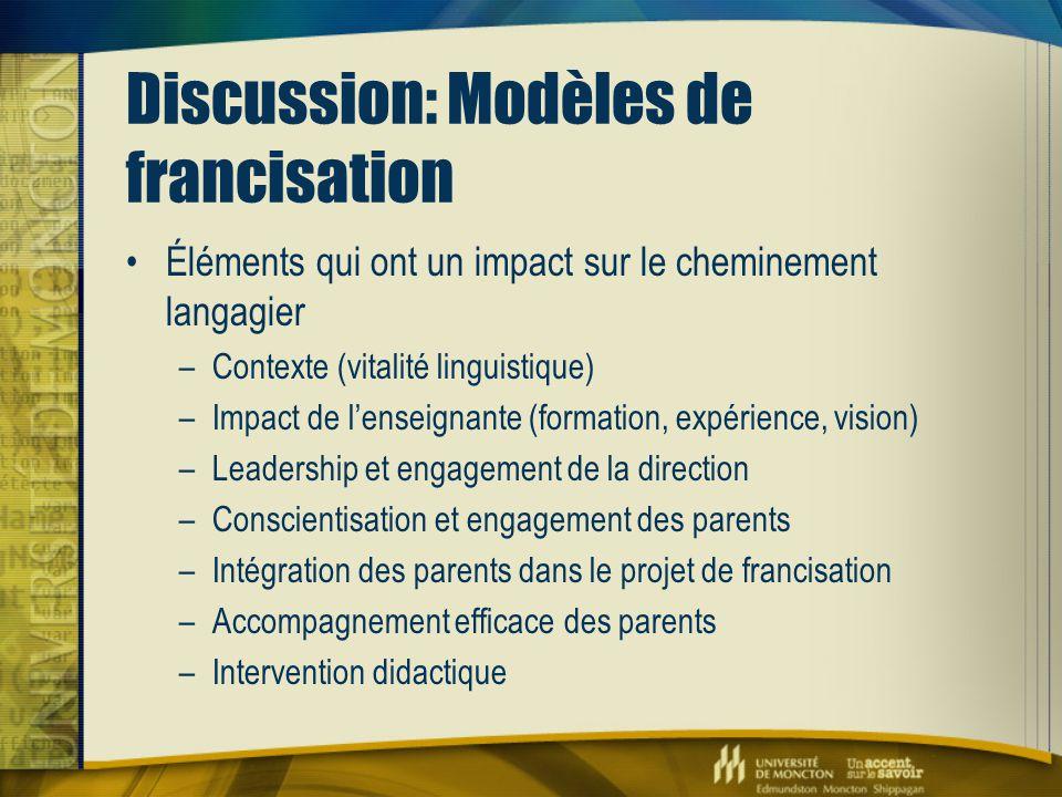 Discussion: Modèles de francisation Éléments qui ont un impact sur le cheminement langagier –Contexte (vitalité linguistique) –Impact de l'enseignante