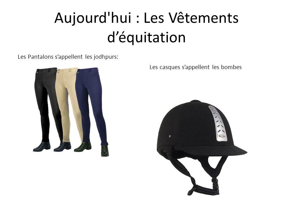 Aujourd hui : Les Vêtements d'équitation Les Pantalons s'appellent les jodhpurs: Les casques s'appellent les bombes (d'équitation)