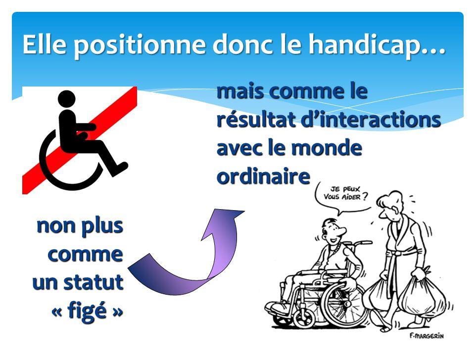 Elle positionne donc le handicap… non plus comme un statut « figé » mais comme le résultat d'interactions avec le monde ordinaire