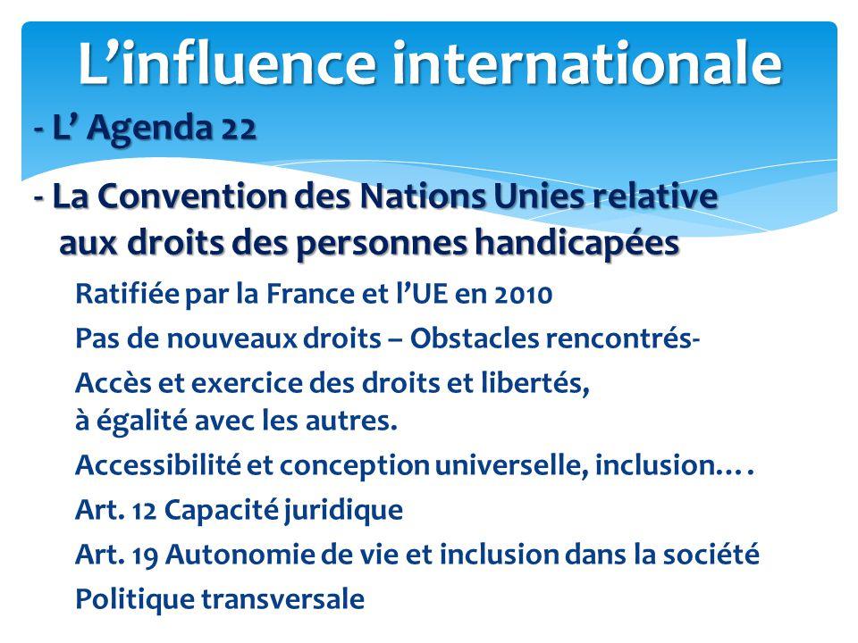 - L' Agenda 22 - L' Agenda 22 - La Convention des Nations Unies relative - La Convention des Nations Unies relative aux droits des personnes handicapées aux droits des personnes handicapées Ratifiée par la France et l'UE en 2010 Pas de nouveaux droits – Obstacles rencontrés- Accès et exercice des droits et libertés, à égalité avec les autres.