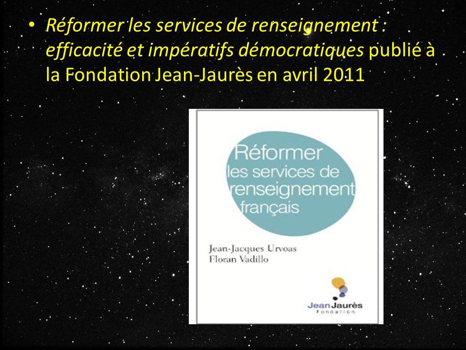 Réformer les services de renseignement : efficacité et impératifs démocratiques publié à la Fondation Jean-Jaurès en avril 2011