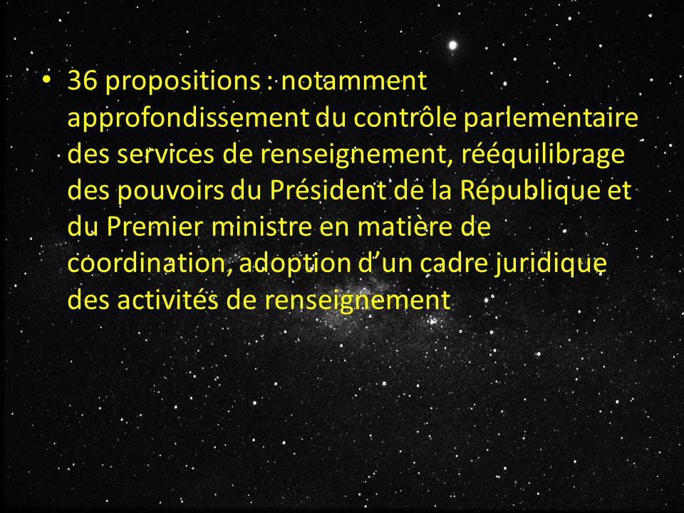 36 propositions : notamment approfondissement du contrôle parlementaire des services de renseignement, rééquilibrage des pouvoirs du Président de la République et du Premier ministre en matière de coordination, adoption d'un cadre juridique des activités de renseignement