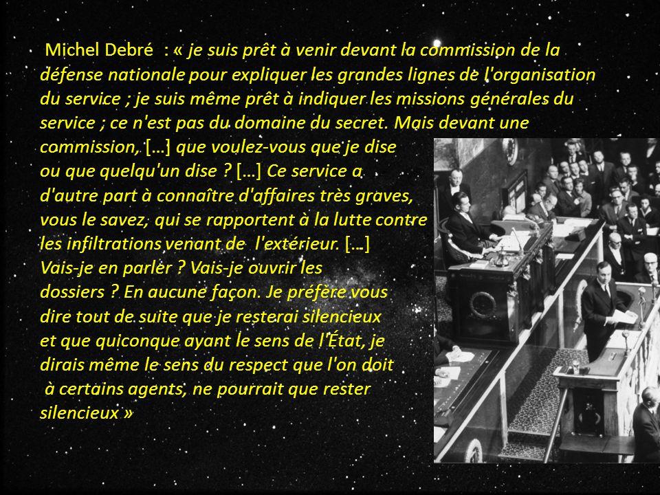 Michel Debré : « je suis prêt à venir devant la commission de la défense nationale pour expliquer les grandes lignes de l organisation du service ; je suis même prêt à indiquer les missions générales du service ; ce n est pas du domaine du secret.