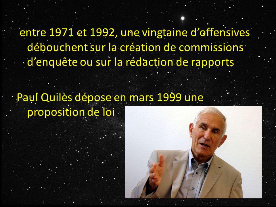 entre 1971 et 1992, une vingtaine d'offensives débouchent sur la création de commissions d'enquête ou sur la rédaction de rapports Paul Quilès dépose en mars 1999 une proposition de loi