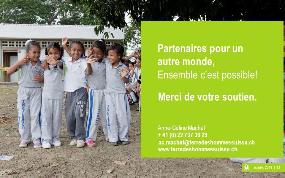 octobre 2014 | 13 Anne-Céline Machet + 41 (0) 22 737 36 29 ac.machet@terredeshommessuisse.ch Partenaires pour un autre monde, Ensemble c'est possible!