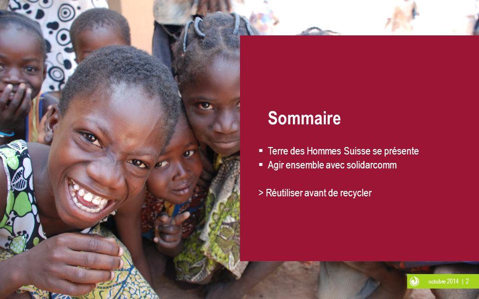 octobre 2014 | 2 Sommaire  Terre des Hommes Suisse se présente  Agir ensemble avec solidarcomm > Réutiliser avant de recycler