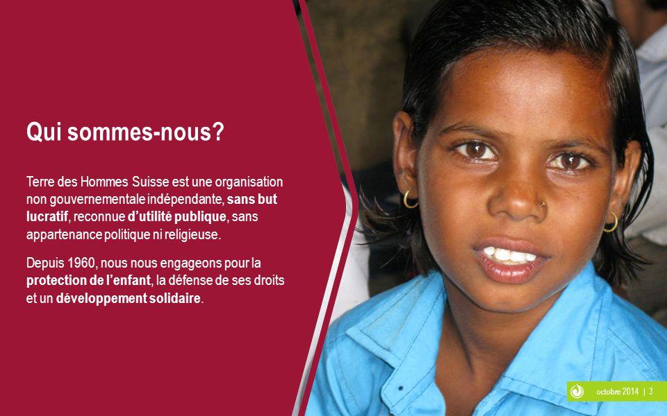octobre 2014 | 3 Qui sommes-nous? Terre des Hommes Suisse est une organisation non gouvernementale indépendante, sans but lucratif, reconnue d'utilité