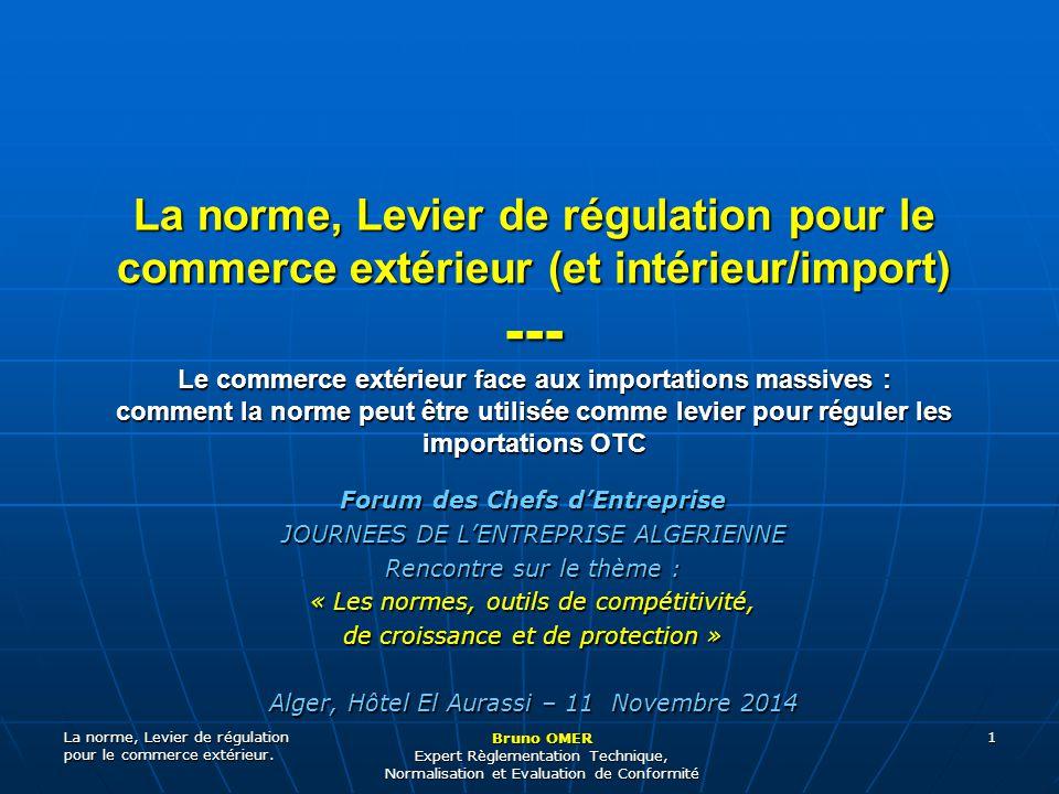 La norme, Levier de régulation pour le commerce extérieur. Bruno OMER Expert Règlementation Technique, Normalisation et Evaluation de Conformité 1 For