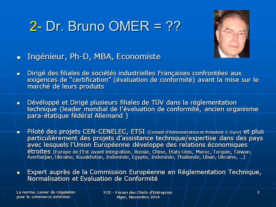 La norme, Levier de régulation pour le commerce extérieur. FCE - Forum des Chefs d'Entreprise Alger, Novembre 2014 2 2- Dr. Bruno OMER = ?? Ingénieur,