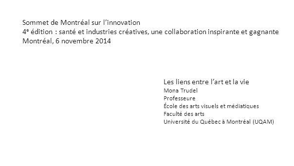 Sommet de Montréal sur l'innovation 4 e édition : santé et industries créatives, une collaboration inspirante et gagnante Montréal, 6 novembre 2014 Les liens entre l'art et la vie Mona Trudel Professeure École des arts visuels et médiatiques Faculté des arts Université du Québec à Montréal (UQAM)