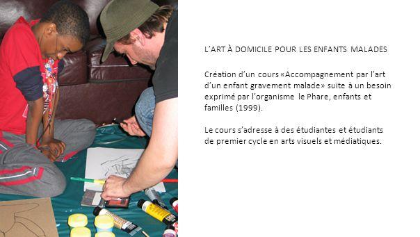L'ART À DOMICILE POUR LES ENFANTS MALADES Création d'un cours «Accompagnement par l'art d'un enfant gravement malade» suite à un besoin exprimé par l'organisme le Phare, enfants et familles (1999).