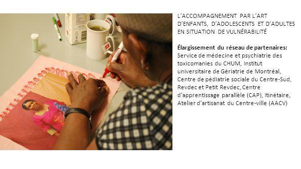 L'ACCOMPAGNEMENT PAR L'ART D'ENFANTS, D'ADOLESCENTS ET D'ADULTES EN SITUATION DE VULNÉRABILITÉ Élargissement du réseau de partenaires: Service de médecine et psychiatrie des toxicomanies du CHUM, Institut universitaire de Gériatrie de Montréal, Centre de pédiatrie sociale du Centre-Sud, Revdec et Petit Revdec, Centre d'apprentissage parallèle (CAP), Itinétaire, Atelier d'artisanat du Centre-ville (AACV)