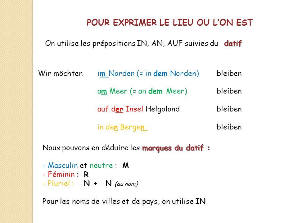 POUR EXPRIMER LE LIEU OU L'ON EST On utilise les prépositions IN, AN, AUF suivies du datif Wir möchten im Norden (= in dem Norden)bleiben am Meer (= a