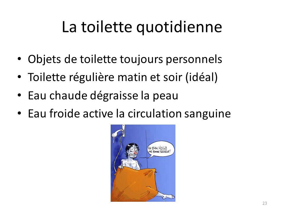 La toilette quotidienne Objets de toilette toujours personnels Toilette régulière matin et soir (idéal) Eau chaude dégraisse la peau Eau froide active