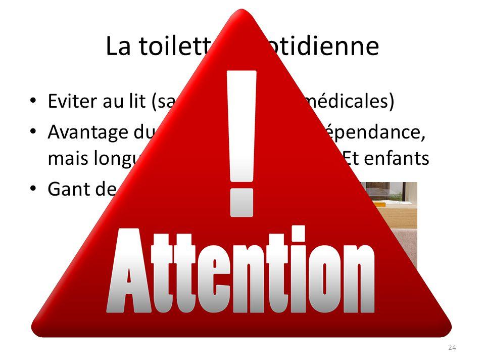 La toilette quotidienne Eviter au lit (sauf obligations médicales) Avantage du lavabo : prix et indépendance, mais longue surtout pour V. Pers. Et enf