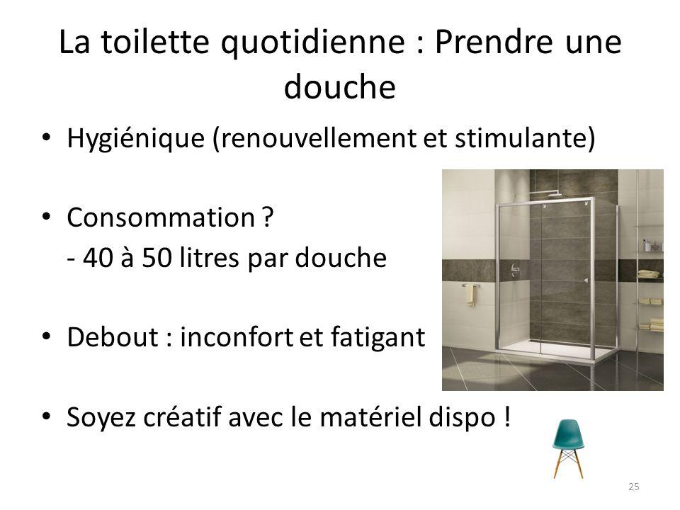 La toilette quotidienne : Prendre une douche Hygiénique (renouvellement et stimulante) Consommation ? - 40 à 50 litres par douche Debout : inconfort e