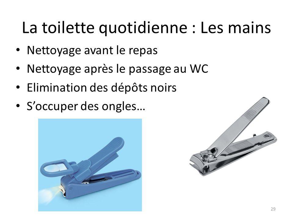 La toilette quotidienne : Les mains Nettoyage avant le repas Nettoyage après le passage au WC Elimination des dépôts noirs S'occuper des ongles… 29