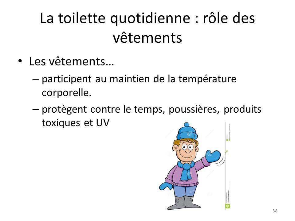 La toilette quotidienne : rôle des vêtements Les vêtements… – participent au maintien de la température corporelle. – protègent contre le temps, pouss