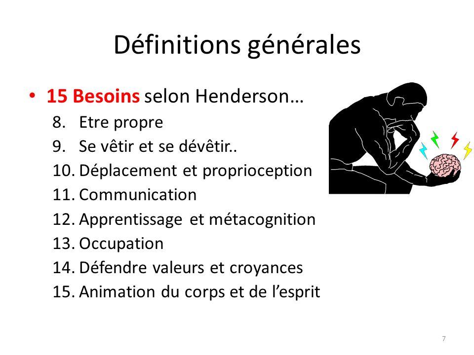 Définitions générales 15 Besoins selon Henderson… 8.Etre propre 9.Se vêtir et se dévêtir.. 10.Déplacement et proprioception 11.Communication 12.Appren