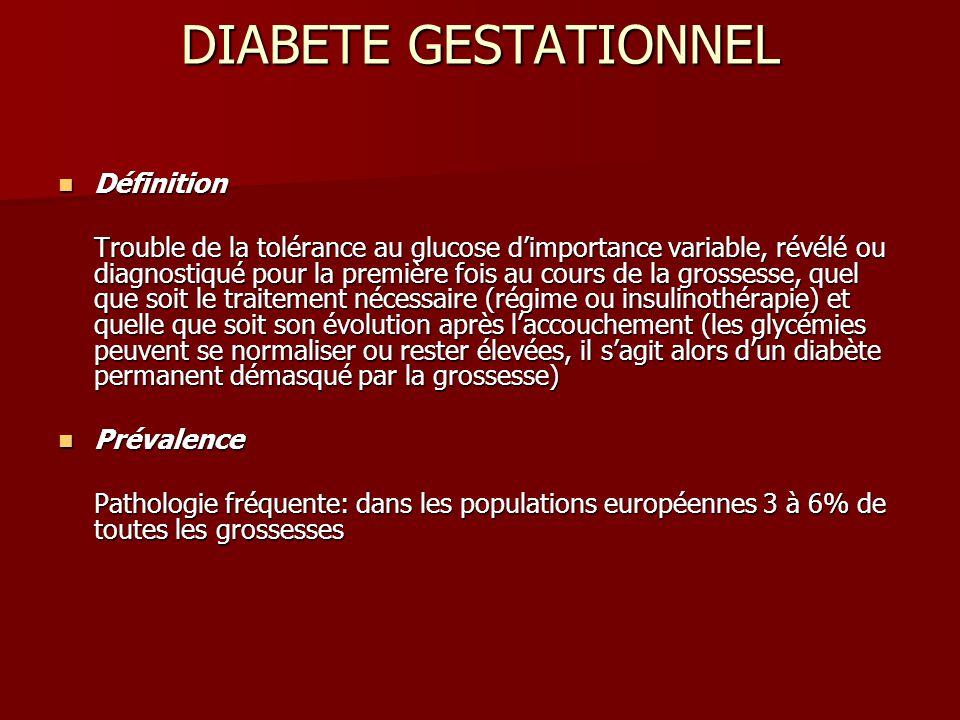 DIABETE GESTATIONNEL Définition Définition Trouble de la tolérance au glucose d'importance variable, révélé ou diagnostiqué pour la première fois au cours de la grossesse, quel que soit le traitement nécessaire (régime ou insulinothérapie) et quelle que soit son évolution après l'accouchement (les glycémies peuvent se normaliser ou rester élevées, il s'agit alors d'un diabète permanent démasqué par la grossesse) Prévalence Prévalence Pathologie fréquente: dans les populations européennes 3 à 6% de toutes les grossesses