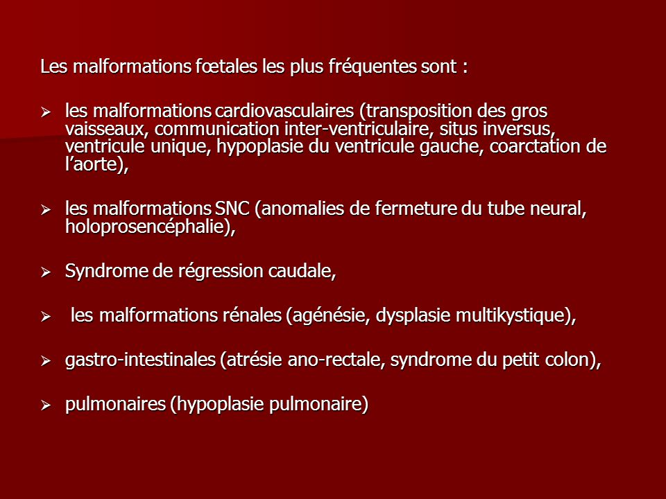 Les malformations fœtales les plus fréquentes sont :  les malformations cardiovasculaires (transposition des gros vaisseaux, communication inter-ventriculaire, situs inversus, ventricule unique, hypoplasie du ventricule gauche, coarctation de l'aorte),  les malformations SNC (anomalies de fermeture du tube neural, holoprosencéphalie),  Syndrome de régression caudale,  les malformations rénales (agénésie, dysplasie multikystique),  gastro-intestinales (atrésie ano-rectale, syndrome du petit colon),  pulmonaires (hypoplasie pulmonaire)