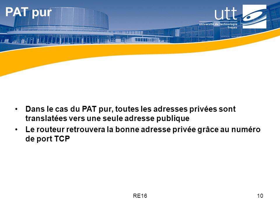 RE1610 PAT pur Dans le cas du PAT pur, toutes les adresses privées sont translatées vers une seule adresse publique Le routeur retrouvera la bonne adr