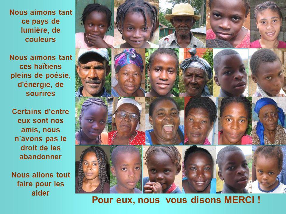 Nous aimons tant ce pays de lumière, de couleurs Nous aimons tant ces haïtiens pleins de poésie, d énergie, de sourires Certains d'entre eux sont nos amis, nous n'avons pas le droit de les abandonner Nous allons tout faire pour les aider Pour eux, nous vous disons MERCI !