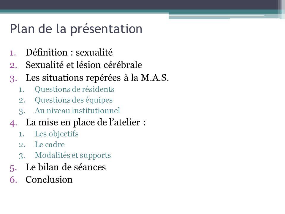 Plan de la présentation 1.Définition : sexualité 2.Sexualité et lésion cérébrale 3.Les situations repérées à la M.A.S. 1.Questions de résidents 2.Ques