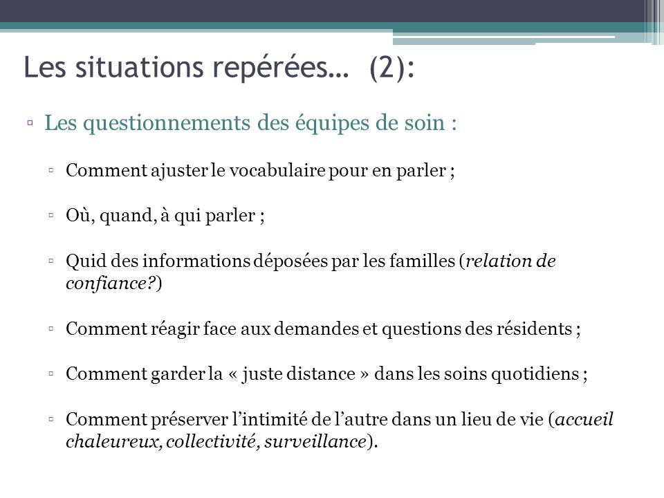 Les situations repérées… (2): ▫Les questionnements des équipes de soin : ▫Comment ajuster le vocabulaire pour en parler ; ▫Où, quand, à qui parler ; ▫