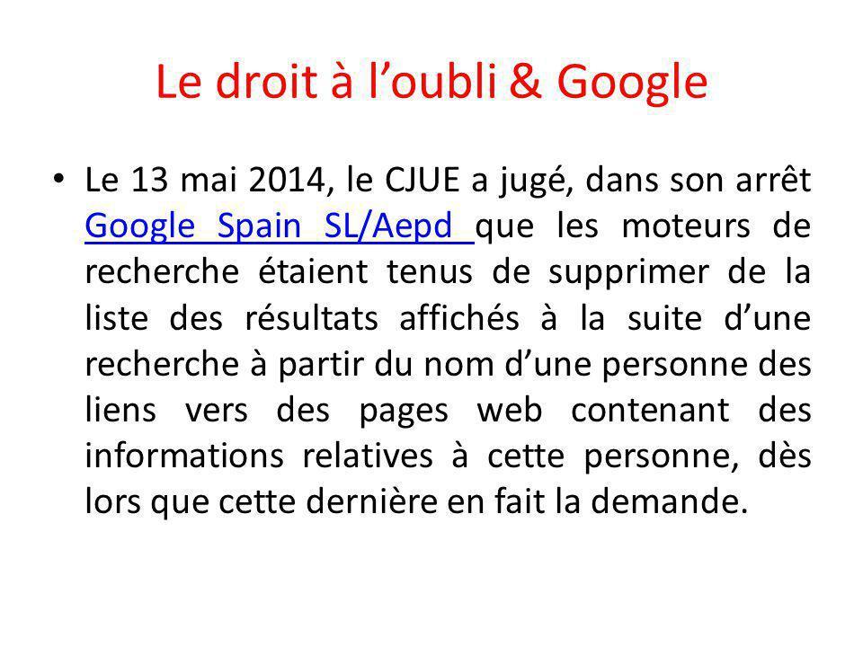 Le droit à l'oubli & Google Le 13 mai 2014, le CJUE a jugé, dans son arrêt Google Spain SL/Aepd que les moteurs de recherche étaient tenus de supprimer de la liste des résultats affichés à la suite d'une recherche à partir du nom d'une personne des liens vers des pages web contenant des informations relatives à cette personne, dès lors que cette dernière en fait la demande.