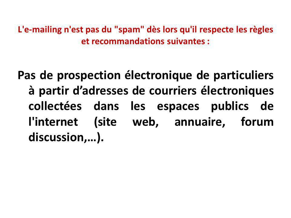 L e-mailing n est pas du spam dès lors qu il respecte les règles et recommandations suivantes : Pas de prospection électronique de particuliers à partir d'adresses de courriers électroniques collectées dans les espaces publics de l internet (site web, annuaire, forum discussion,…).