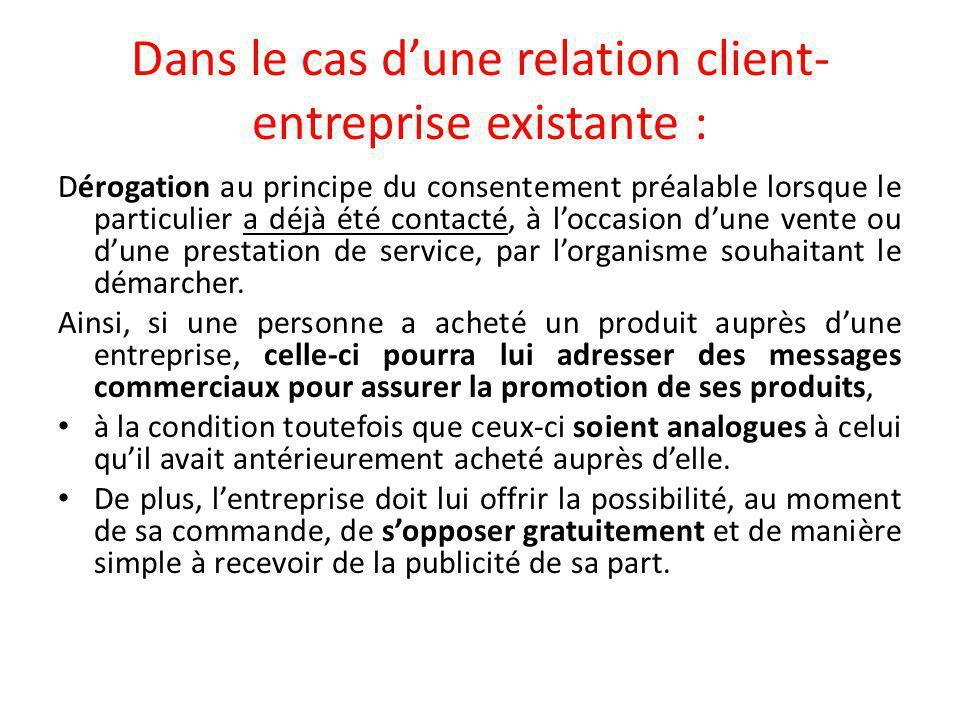 Dans le cas d'une relation client- entreprise existante : Dérogation au principe du consentement préalable lorsque le particulier a déjà été contacté, à l'occasion d'une vente ou d'une prestation de service, par l'organisme souhaitant le démarcher.