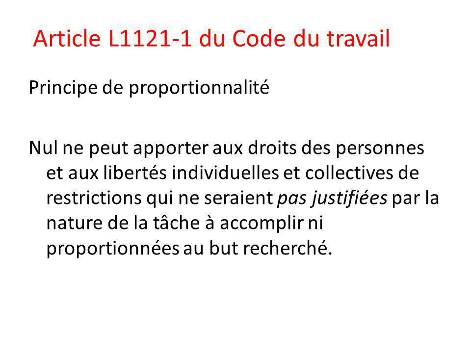 Article L1121-1 du Code du travail Principe de proportionnalité Nul ne peut apporter aux droits des personnes et aux libertés individuelles et collectives de restrictions qui ne seraient pas justifiées par la nature de la tâche à accomplir ni proportionnées au but recherché.