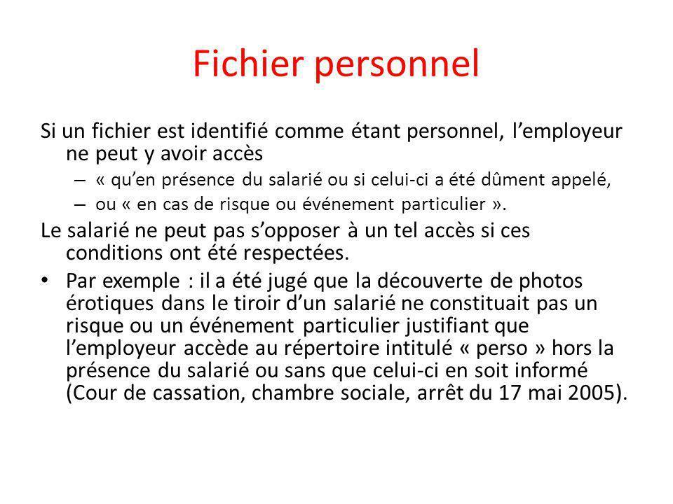 Fichier personnel Si un fichier est identifié comme étant personnel, l'employeur ne peut y avoir accès – « qu'en présence du salarié ou si celui-ci a été dûment appelé, – ou « en cas de risque ou événement particulier ».