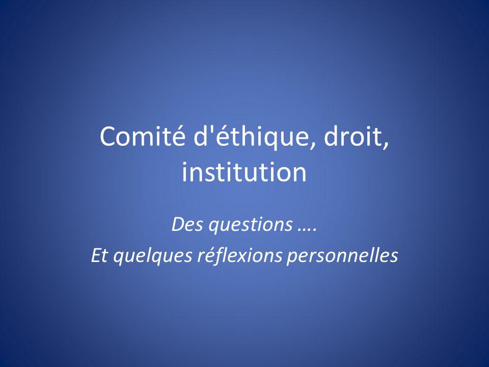 Comité d éthique, droit, institution Des questions …. Et quelques réflexions personnelles
