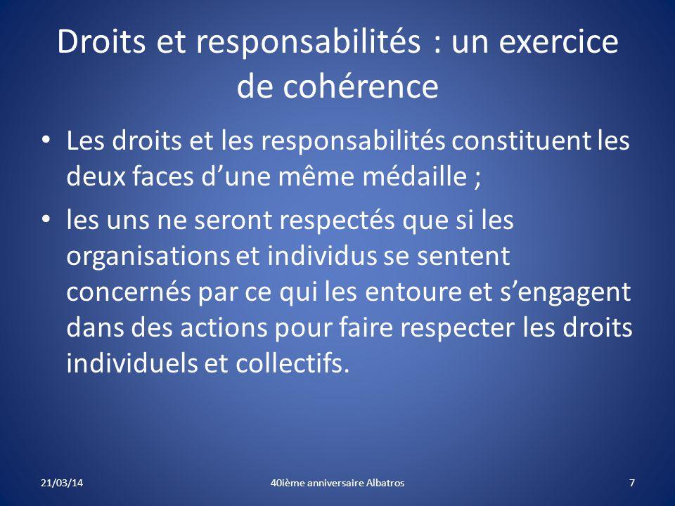 Droits et responsabilités : un exercice de cohérence Les droits et les responsabilités constituent les deux faces d'une même médaille ; les uns ne seront respectés que si les organisations et individus se sentent concernés par ce qui les entoure et s'engagent dans des actions pour faire respecter les droits individuels et collectifs.