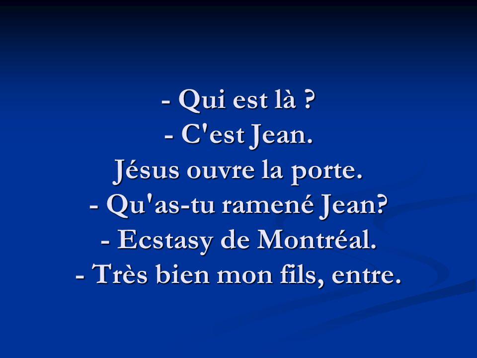 - Qui est là ? - C'est Jean. Jésus ouvre la porte. - Qu'as-tu ramené Jean? - Ecstasy de Montréal. - Très bien mon fils, entre.