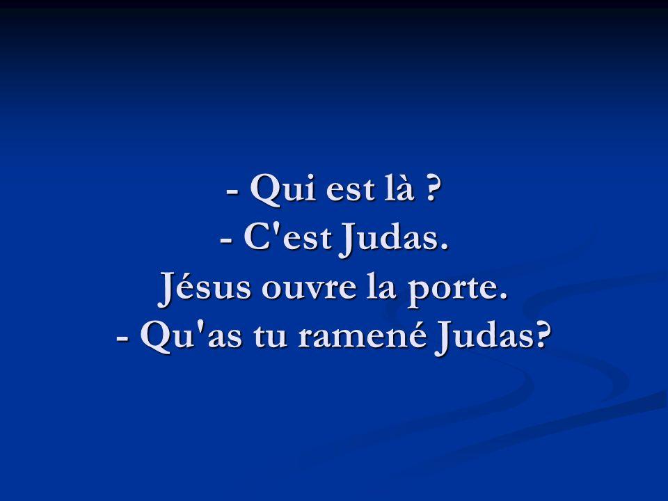 - Qui est là ? - C'est Judas. Jésus ouvre la porte. - Qu'as tu ramené Judas?