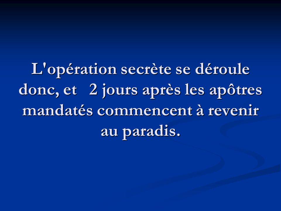 L opération secrète se déroule donc, et 2 jours après les apôtres mandatés commencent à revenir au paradis.