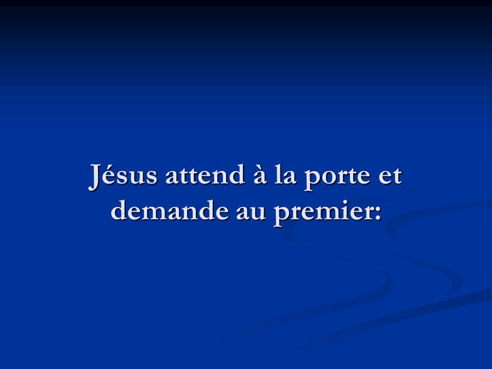 Jésus attend à la porte et demande au premier:
