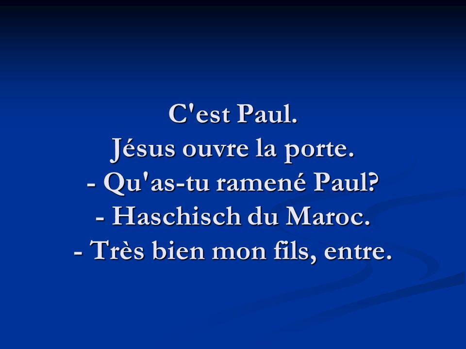 C'est Paul. Jésus ouvre la porte. - Qu'as-tu ramené Paul? - Haschisch du Maroc. - Très bien mon fils, entre.