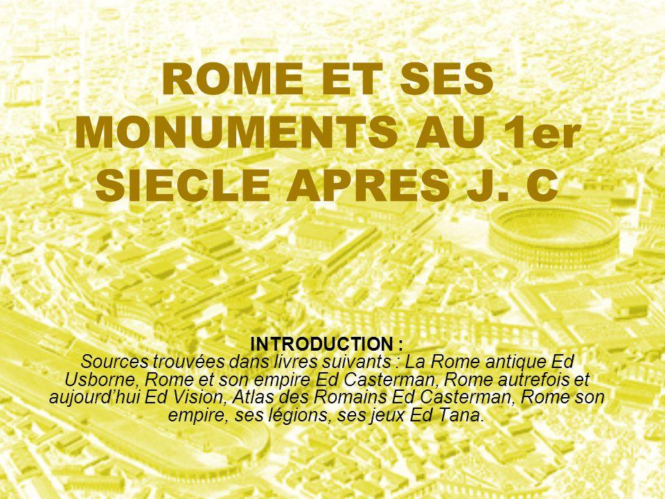 ROME ET SES MONUMENTS AU 1er SIECLE APRES J. C INTRODUCTION : Sources trouvées dans livres suivants : La Rome antique Ed Usborne, Rome et son empire E