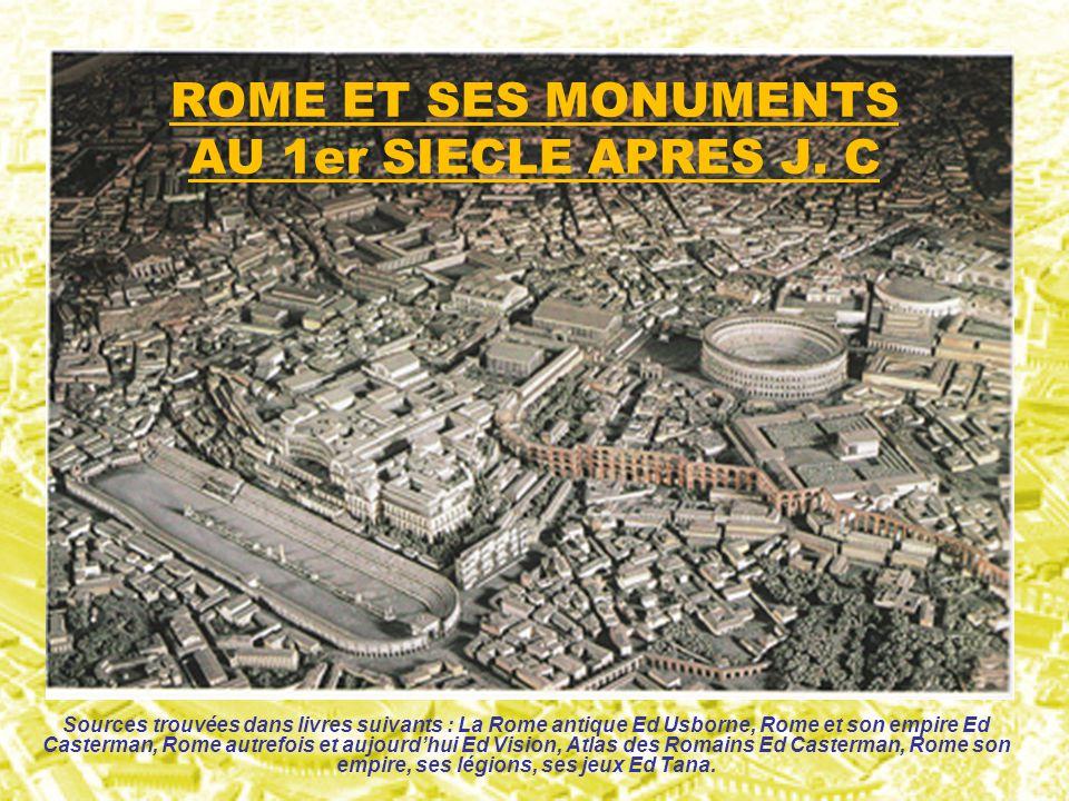 ROME ET SES MONUMENTS AU 1er SIECLE APRES J. C Sources trouvées dans livres suivants : La Rome antique Ed Usborne, Rome et son empire Ed Casterman, Ro