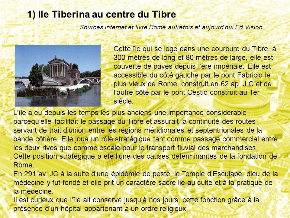 1) Ile Tiberina au centre du Tibre Sources internet et livre Rome autrefois et aujourd'hui Ed Vision. Cette île qui se loge dans une courbure du Tibre