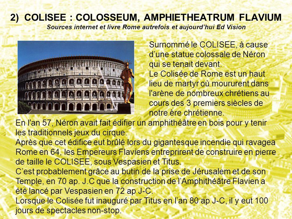 2) COLISEE : COLOSSEUM, AMPHIETHEATRUM FLAVIUM Sources internet et livre Rome autrefois et aujourd'hui Ed Vision Surnommé le COLISEE, à cause d'une st