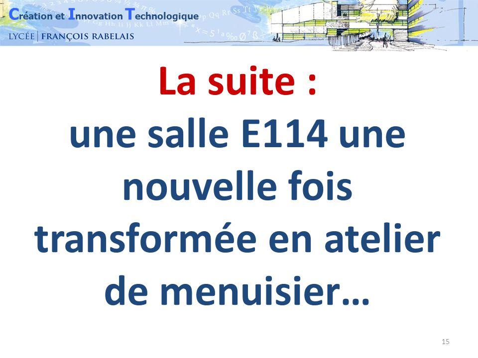 C réation et I nnovation T echnologique 15 La suite : une salle E114 une nouvelle fois transformée en atelier de menuisier…