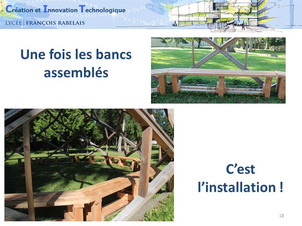 C réation et I nnovation T echnologique 18 Une fois les bancs assemblés C'est l'installation !
